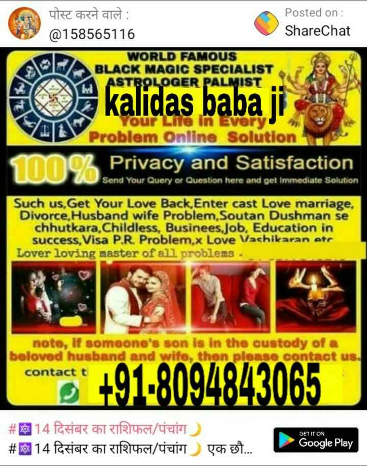 🙏धार्मिक सेवाएं - Posted on : ShareChat पोस्ट करने वाले : @ 158565116 WORLD FAMOUS BLACK MAGIC SPECIALIST ASTROLOGER PALMIST kalidas babaji our Life in Every Problem Online Solution m o Privacy and Satisfaction Send Your Query or Question here and get immediate Solution Such us , Get Your Love Back , Enter cast Love marriage , Divorce . Husband wife Problem . Soutan Dushman se chhutkara , Childless , Businees Job , Education in success , Visa P . R . Problem , x Love Vashikaran etr Lover loving master of all problems - note , If someone ' s son is in the custody of a beloved husband and wife , then please contact us . contact t comment + 91 - 8094843065 ) GET IT ON # 014 PHIR CAT TR401 / 40 # 014 RHCR CTTT4 / Tym Google Play ch . . . - ShareChat