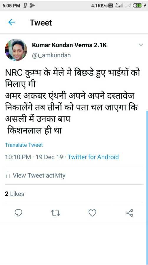 📝 नागरिकता कानून लागू - 6 : 05 PMg 4 . 1KB / sKa Oili 634 + Tweet LOKumark Kumar Kundan Verma 2 . 1K @ i _ amkundan NRC कुम्भ के मेले मे बिछडे हुए भाईयों को मिलाए गी अमर अकबर एंथनी अपने अपने दस्तावेज निकालेंगे तब तीनों को पता चल जाएगा कि असली में उनका बाप किशनलाल ही था Translate Tweet 10 : 10 PM - 19 Dec 19 - Twitter for Android ill View Tweet activity 2 Likes - ShareChat