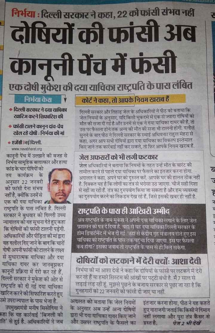 ⚖ निर्भया : बलात्कारियों की फांसी टली - www . lavabharat . निर्भया : दिल्ली सरकार ने कहा , 22 को फांसी संभव नहीं र दोषियों की फांसीअब कानूनी पेंच में फंसी एकदोषीमुकेशकीदयायाचिकाराष्ट्रपति केपासलंबित निर्भया केस कोर्ट ने कहा , तो आपकेनियमखराब हैं । दिल्ली सरकार ने दयायाचिका दिल्ली सरकार और तिहाड़ जेल के अधिकारियों ने पीठ को बताया कि खारिज करने सिफारिश की जेल नियमों के अनुसार , यदि किसी मुकदमे में एक से ज्यादा दोषियों को फांसी टालने कानूनदांव - पेंच मौत की सजा दी गई है और उनमें से एक ने दया याचिका दायर की है , तो उस पर फैसला होने तक अन्य की मौत की सजा भी टालनी होगी . दलीलें खेल रहे दोषी : निर्भया की मां सुनने के बाद पीठ ने दिल्ली सरकार के स्थाई अधिवक्ता राहुल मेहरा से - एजेंसी नई दिल्ली . कहा , अगर आप सभी दोषियों द्वारा दया याचिका का विकल्प इस्तेमाल www . navabharat . org किए जाने तक कार्रवाई नहीं कर सकते , तो फिर आपके नियम खराब हैं . कानूनी पेंच में उलझने की वजह से जेल अफसरों कोभीलगीफटकार निर्भया सामूहिक बलात्कार और हत्या जेल अधिकारियों ने बताया कि नियमों के तहत उन्हें मौत के वारंट की कांड के चार दोषियों को तामील करने से पहले दया याचिका पर फैसले का इंतजार करना होगा . तय कार्यक्रम के अदालत ने कहा , अपने घर को दुरुस्त करें . आपके घर की हालत ठीक नहीं अनुसार 22 जनवरी है . दिक्कत यह है कि लोगों का तंत्र से भरोसा उठ जाएगा . चीजें सही दिशा को फांसी देना संभव में नहीं जा रही हैं . तंत्र का दुरुपयोग किया जा सकता है और हम व्यवस्था नहीं है , क्योंकि उनमें से का दुरुपयोग करने का तिकड़म देख रहे हैं , जिसे इसकी खबर ही नहीं है . एक की दया याचिका राष्ट्रपति के पास लंबित है . दिल्ली राष्ट्रपति के पास ही आखिरी उम्मीद सरकार ने बुधवार को दिल्ली उच्च न्यायालय को यह सूचना देते हुए कहा अब राष्ट्रपति के नाम मुकेश ने अपनी दया याचिका लगाने के लिए जेल कि दोषियों की फांसी टालनी पड़ेगी . प्रशासन को पत्र दे दिया है . यहां से यह दया याचिका दिल्ली सरकार के अधिकारियों और पीड़िता की मांद्वारा होम डिपार्टमेंट में भेज दी गई , जहां से केंद्रीय गृह मंत्रालय होते हुए इस याचिका को राष्ट्रपति के पास तक पहुंचा दिया जाएगा . इस पर फैसला यह दलील दिए जाने के बाद कि चारों दोषी अपनी फांसी को टालने के लक्ष्य कब होग