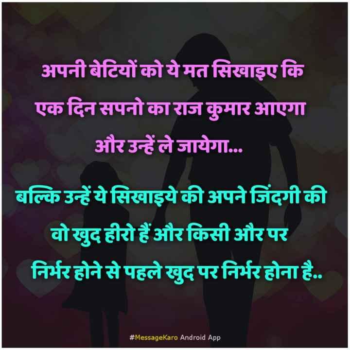 🙏 प्रेरणादायक विचार - अपनी बेटियों को ये मत सिखाइए कि एक दिन सपनो का राज कुमार आएगा और उन्हें ले जायेगा . . . बल्कि उन्हें ये सिखाइये की अपने जिंदगी की वो खुद हीरो हैं और किसी और पर निर्भर होने से पहले खुद पर निर्भर होना है . . # MessageKaro Android App - ShareChat