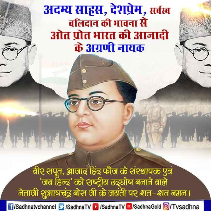 🙏 प्रेरणादायक विचार - अदम्य साहस , देशप्रेम , सर्वस्व बलिदान की भावना से ओत प्रोत भारत की आजादी के अग्रणी नायक वीर सपूत , आजाद हिंद फौज के संस्थापक एवं ' जय हिन्द ' को राष्ट्रीय उद्घोष बनाने वाले नेताजी सुभाषचंद्र बोस जी के जयंती पर शत - शत नमन । f / Sadhnatvchannel SadhnaTV SadhnaTV / Sadhna Gold / Tvsadhna - ShareChat