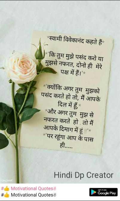👆प्रेरणादायी बातें - स्वामी विवेकानंद कहते हैं कि तुम मुझे पसंद करो या मुझसे नफरत , दोनो ही मेरे पक्ष में हैं । * ' क्योंकि अगर तुम मुझको पसंद करते हो तो , मैं आपके दिल में हूँ , * और अगर तुम मुझ से नफरत करते हो तो मैं आपके दिमाग में हूं ! ! * * पर रहूंगा आप के पास ही . . . . . Hindi Dp Creator rawpixel # # Motivational Quotes Motivational Quotes Google Play - ShareChat