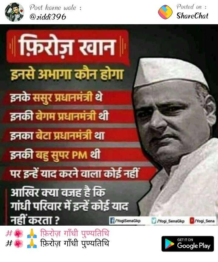 🌺 🙏 फ़िरोज़ गाँधी पुण्यतिथि - Post karne wale : @ ziddi396 Posted on : ShareChat फ़िरोज़ खान इनसे अभागा कौन होगा इनके ससुर प्रधानमंत्री थे इनकी बेगम प्रधानमंत्री थी इनका बेटा प्रधानमंत्री था इनकी बहु सुपर PM थी पर इन्हें याद करने वाला कोई नहीं आखिर क्या वजह है कि गांधी परिवार में इन्हें कोई याद नहीं करता ? # फ़िरोज़ गाँधी पुण्यतिथि # फ़िरोज़ गाँधी पुण्यतिथि F / YogiSeriaGkp Yogi SenaGkp rvogl Sena GET IT ON Google Play - ShareChat