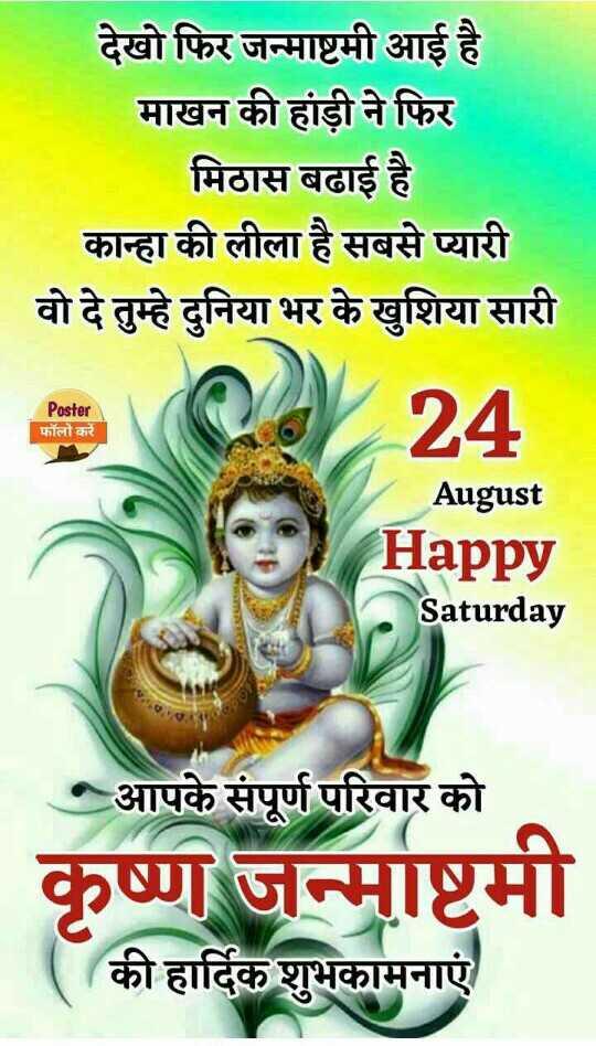 🧒बाल गोपाल लुक - देखो फिर जन्माष्टमी आई है माखन की हांडी ने फिर मिठास बढाई है कान्हा की लीला है सबसे प्यारी वो दे तुम्हे दुनिया भर के खुशिया सारी Poster 24 फॉलो करें August Happy Saturday आपके संपूर्ण परिवार को कृष्ण जन्माष्टमी की हार्दिक शुभकामनाएं - ShareChat