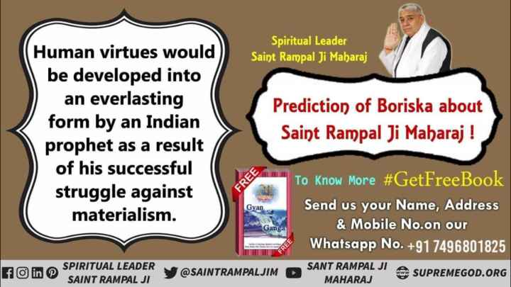 😢बीमारी से मचा हाहाकार😲 - Spiritual Leader Saint Rampal Ji Maharaj Human virtues would be developed into an everlasting form by an Indian prophet as a result of his successful struggle against materialism . Prediction of Boriska about Saint Rampal Ji Maharaj ! FREE Gyan To Know More # GetFreeBook Send us your Name , Address & Mobile No . on our Whatsapp No . + 91 7496801825 SUPREMEGOD . ORG Gang f © in SPIRITUAL LEADER @ SAINTRAMPALJIM SANT RAMPAL JI MAHARAJ SAINT RAMPAL JI - ShareChat