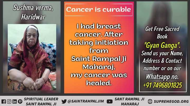 🙏 भक्ति - Sushma verma , Haridwar Cancer is curable I had breast cancer . After taking initiation from Saint Rampal ji Maharaj , my cancer was healed . Get Free Sacred Book Gyan Ganga . Send us your Name , Address & Contact number or on our Whatsapp no . + 91 7496801825 fC SPIRITUAL LEADER SAINT RAMPAL JI SAINTRAMPALJIM ► SANT RAMPAL JI A SUPREMEGOD . ORG MAHARAJ - ShareChat