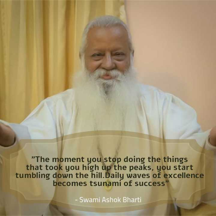 🙏 भक्ति - The moment you stop doing the things that took you high up the peaks , you start tumbling down the hill . Daily waves of excellence becomes tsunami of success - Swami Ashok Bharti - ShareChat