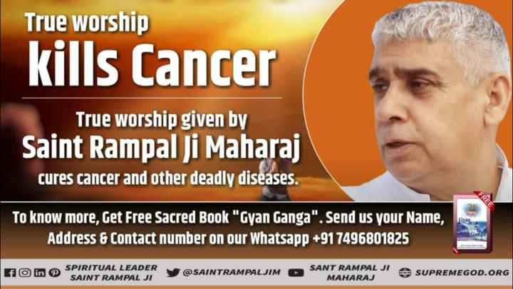 🙏 भक्ति - True Worship kills Cancer True Worship given by Saint Rampal Ji Maharaj cures cancer and other deadly diseases . Gyan To know more , Get Free Sacred Book Gyan Ganga . Send us your Name , Address & Contact number on our Whatsapp + 91 7496801825 Ganga SPIRITUAL LEADER SAINT RAMPAL JI @ SAINTRAMPALJIM SANT RAMPAL JI MAHARAJ SUPREMEGOD . ORG - ShareChat