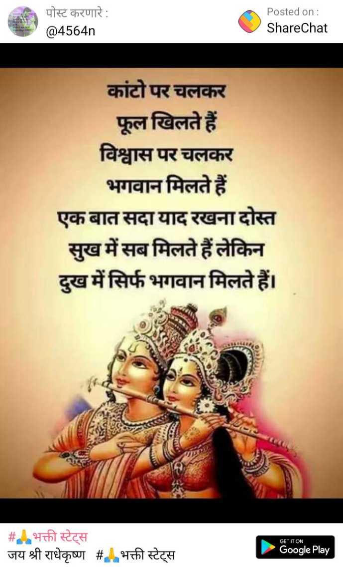 🙏 भक्ति - पोस्ट करणारे : @ 4564n Posted on : ShareChat कांटो पर चलकर फूल खिलते हैं विश्वास पर चलकर भगवान मिलते हैं एक बात सदा याद रखना दोस्त सुख में सब मिलते हैं लेकिन दुख में सिर्फ भगवान मिलते हैं । GET IT ON # भक्ती स्टेट्स जय श्री राधेकृष्ण # . भक्ती स्टेट्स Google Play - ShareChat