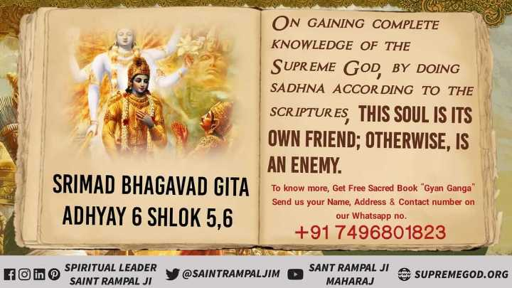 🙏 भक्ति - SVE ON GAINING COMPLETE KNOWLEDGE OF THE SUPREME GOD BY DOING SADHNA ACCORDING TO THE SCRIPTURES , THIS SOUL IS ITS OWN FRIEND ; OTHERWISE , IS AN ENEMY . SRIMAD BHAGAVAD GITA ADHYAY 6 SHLOK 5 , 6 To know more , Get Free Sacred Book Gyan Ganga Send us your Name , Address & Contact number on our Whatsapp no . + 91 7496801823 SPIRITUAL LEADER SAINT RAMPAL JI SANT RAMPAL JI ASUPREMEGOD . ORG MAHARAJ - ShareChat