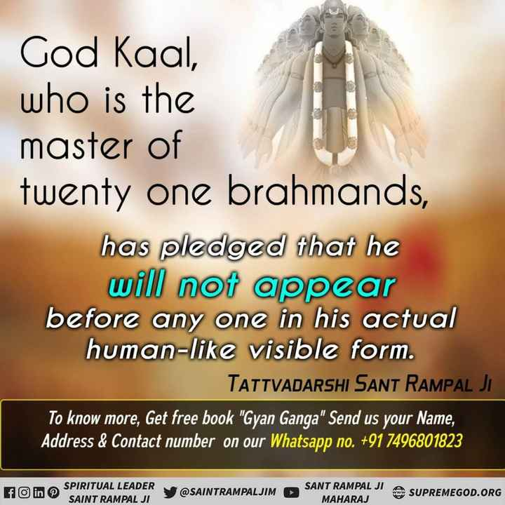 🎵भजन कीर्तन - God Kaal , who is the master of twenty one brahmands , has pledged that he will not appear before any one in his actual human - like visible form . TATTVADARSHI SANT RAMPAL JL To know more , Get free book Gyan Ganga Send us your Name , Address & Contact number on our Whatsapp no . + 91 7496801823 SPIRITUAL LEADER SAINT RAMPAL JI @ SAINTRAMPALJIM SANT RAMPAL JI MAHARAJ SUPREMEGOD . ORG - ShareChat