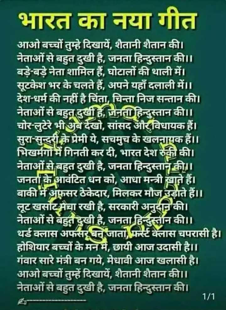 भारतीय संविधान - भारत का नया गीत आओ बच्चों तुम्हे दिखायें , शैतानी शैतान की । नेताओं से बहुत दुखी है , जनता हिन्दुस्तान की । । बड़े - बड़े नेता शामिल हैं , घोटालों की थाली में । सूटकेश भर के चलते हैं , अपने यहाँ दलाली में । । देश - धर्म की नहीं है चिंता , चिन्ता निज सन्तान की । नेताओं से बहुत दुखी है , जनता हिन्दुस्तान की । । चोर - लुटेरे भी अब देखो , सांसद और विधायक हैं । सुरा - सुन्दरी के प्रेमी ये , सचमुच के खलनायक हैं । । भिखमंगों में गिनती कर दी , भारत देश रुकी की । नेताओं से बहुत दुखी है , जनता हिन्दुस्तान की । । जनर्ता के आवंटित धन को , आधा मन्त्री खाते हैं । बाकी में अफसर ठेकेदार , मिलकर मौज उड़ाते हैं । । लूट खसोट मचा रखी है , सरकारी अनुदान की । नेताओं से बहुत दुखी है , जनता हिन्दुस्तान की । । थर्ड क्लास अफसर बन जाता , फर्स्ट क्लास चपरासी है । होशियार बच्चों के मन में , छायी आज उदासी है । । गंवार सारे मंत्री बन गये , मेधावी आज खलासी है । आओ बच्चों तुम्हें दिखायें , शैतानी शैतान की । । नेताओं से बहुत दुखी है , जनता हिन्दुस्तान की । 1 / 1 - ShareChat