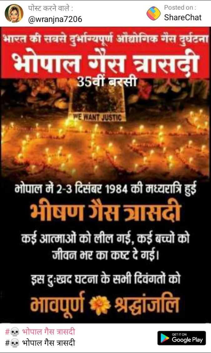 💀 भोपाल गैस त्रासदी - पोस्ट करने वाले : @ wranjna7206 Posted on : ShareChat भारत की सबसे दुर्भाग्यपूर्ण औद्योगिक गैस दुर्घटना भोपाल गैस त्रासदी 35वीं बरसी WE WANT JUSTIC भोपाल में 2 - 3 दिसंबर 1984 की मध्यरात्रि हुई भीषणगैस त्रासदी कई आत्माओं को लील गई , कई बच्चों को जीवन भर का कष्ट दे गई । इस दुःखद घटना के सभी दिवंगतों को भावपूर्ण श्रद्धांजलि GET IT ON # . भोपाल गैस त्रासदी _ _ # . . भोपाल गैस त्रासदी Google Play - ShareChat
