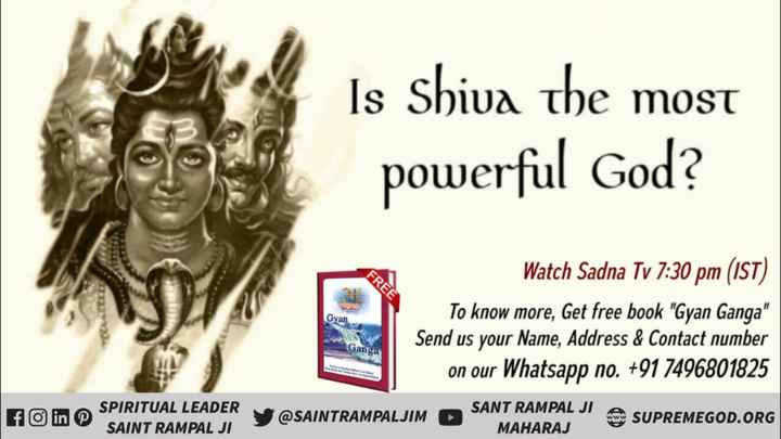 🙏 महादेव का आगमन - Is Shiva the most powerful God ? FREE Gva Watch Sadna Tv 7 : 30 pm ( IST ) | To know more , Get free book Gyan Ganga Send us your Name , Address & Contact number on our Whatsapp no . + 91 7496801825 Ganga O in S SPIRITUAL LEADER SAINT RAMPAL JI SAINTRAMPALJIM SANT RAMPAL JI SUPREMEGOD . ORG MAHARAJ - ShareChat