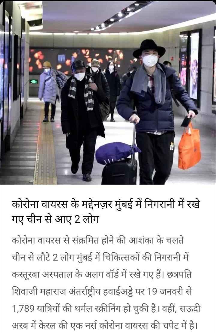 📰महाराष्ट्र की खबरें - N कोरोना वायरस के मद्देनज़र मुंबई में निगरानी में रखे गए चीन से आए 2 लोग कोरोना वायरस से संक्रमित होने की आशंका के चलते चीन से लौटे 2 लोग मुंबई में चिकित्सकों की निगरानी में कस्तूरबा अस्पताल के अलग वॉर्ड में रखे गए हैं । छत्रपति शिवाजी महाराज अंतर्राष्ट्रीय हवाईअड्डे पर 19 जनवरी से 1 , 789 यात्रियों की थर्मल स्क्रीनिंग हो चुकी है । वहीं , सऊदी अरब में केरल की एक नर्स कोरोना वायरस की चपेट में है । - ShareChat