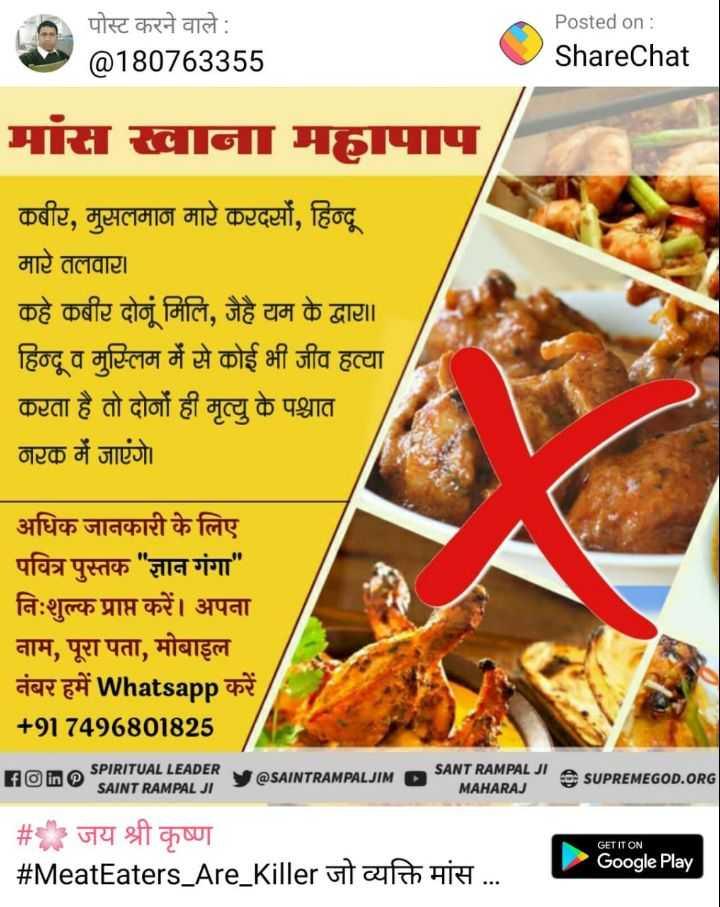 🚨 मानव तस्करी जागरूकता दिवस - O पोस्ट करने वाले : @ 180763355 Posted on : ShareChat मांस खाना महापाप कबीर , मुसलमान मारे करदसों , हिन्दू मारे तलवार । कहे कबीर दोनूं मिलि , जैहै यम के द्वार । । हिन्दू व मुस्लिम में से कोई भी जीव हत्या करता है तो दोनों ही मृत्यु के पश्चात नरक में जाएंगे । अधिक जानकारी के लिए पवित्र पुस्तक ज्ञान गंगा निःशुल्क प्राप्त करें । अपना नाम , पूरा पता , मोबाइल नंबर हमें Whatsapp करें + 917496801825 SPIRITUAL LEADER SAINT RAMPAL JI SAINTRAMPALJIM D SANT RAMPAL JI A SUDDE O SUPREMEGOD . ORG MAHARAJ GET IT ON # जय श्री कृष्ण # MeatEaters _ Are _ Killer जो व्यक्ति मांस . . . Google Play - ShareChat