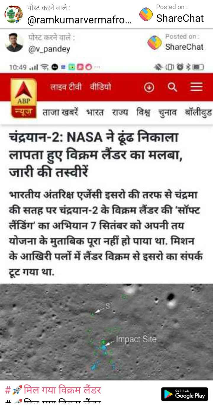 🚀मिल गया विक्रम लैंडर - लबल Posted on : ShareChat पोस्ट करने वाले : @ ramkumarvermafro . . . पोस्ट करने वाले @ v _ pandey Posted on ShareChat 10 : 49 . 000 . A लाइव टीवी वीडियो 0 = ABP न्यूज ताजा खबरें भारत राज्य विश्व चुनाव बॉलीवुड चंद्रयान - 2 : NASA ने ढूंढ निकाला लापता हुए विक्रम लैंडर का मलबा , जारी की तस्वीरें भारतीय अंतरिक्ष एजेंसी इसरो की तरफ से चंद्रमा की सतह पर चंद्रयान - 2 के विक्रम लैंडर की ' सॉफ्ट लैंडिंग ' का अभियान 7 सितंबर को अपनी तय योजना के मुताबिक पूरा नहीं हो पाया था . मिशन के आखिरी पलों में लैंडर विक्रम से इसरो का संपर्क टूट गया था . Impact Site GET IT ON # # मिल गया विक्रम लैंडर _ _ _ . . - III निता Google Play - ShareChat