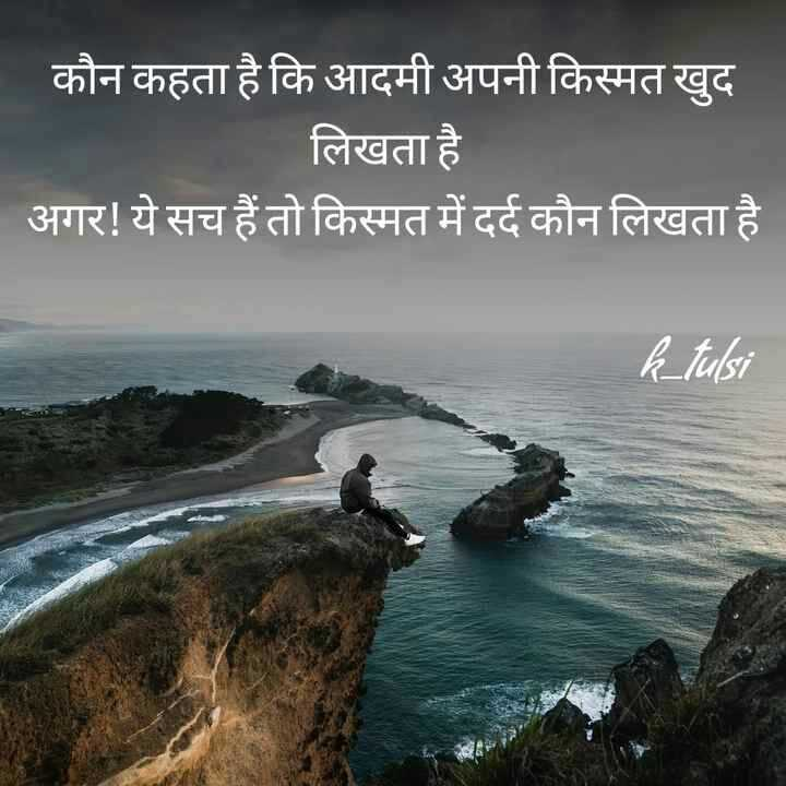 ☝ मेरे विचार - कौन कहता है कि आदमी अपनी किस्मत खुद लिखता है अगर ! ये सच हैं तो किस्मत में दर्द कौन लिखता है । k _ tulsi - ShareChat