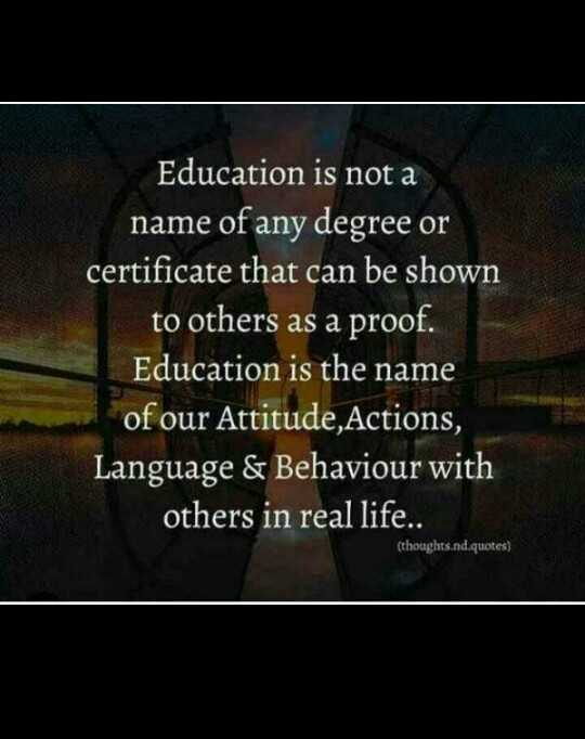 मेरे विचार - Education is not a name of any degree or certificate that can be shown to others as a proof . Education is the name of our Attitude , Actions , Language & Behaviour with others in real life . . ( thoughts . nd . quotes ) - ShareChat