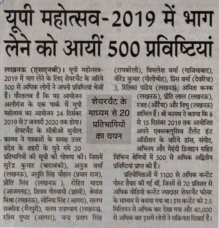 यूपी महोत्सव 2019✨ - यूपी महोत्सव - 2019 में भाग लेने को आयीं 500 प्रविष्टियां लखनऊ ( एसएनबी ) । यूपी महोत्सव - ( रायबरेली ) , विमलेश वर्मा ( गाजियाबाद ) , 2019 में भाग लेने के लिए शेयरचैट के जरिये वीरेंद्र कुमार ( पीलीभीत ) , प्रिंस वर्मा ( देवरिया ) - 500 से अधिक लोगों ने अपनी प्रविष्टियां भेजी ) , रितिका पांडेय ( लखनऊ ) , अमिता कनक हैं । गौरतलब है कि यह आयोजन र ( लखनऊ ) , प्रीति लाल ( लखनऊ ) , - - अलीगंज के एक पार्क में यूपी * शेयरचैट के रावरचटक रजत ( औरैया ) और विभु ( लखनऊ ) महोत्सव का आयोजन 24 दिसंबर माध्यम से 20 शामिल हैं । श्री कामथ ने बताया कि 6 | 2019 से 7 जनवरी 2020 तक होगा । प्रतिभागियों से 15 दिसंबर 2019 तक आयोजित शेयरचैट के सीबीओ सुनील । अपने एक्सक्लूसिव टैलेंट हंट कामथ ने पत्रकारों के समक्ष उत्तर का का चयन ऑडीशन के जरिये डांस , संगीत , प्रदेश के शहरों के चुने गये 20 अभिनय और मेहंदी डिजाइन सहित | प्रतिभागियों की सूची की घोषणा की । जिसमें विभिन्न श्रेणियों में 500 से अधिक अद्वितीय सुरेंद्र कुमार ( बाराबंकी ) , अनुज वर्मा प्रविष्टियां प्राप्त की हैं । ( लखनऊ ) , अनुति सिंह चौहान ( प्रयाग राज ) , प्रतियोगिताओं में 1100 से अधिक कन्टेंट प्रीति सिंह ( लखनऊ ) , रोहित यादव पोस्ट तैयार की गई थीं , जिनमें से 70 प्रतिशत से ( आजमगढ़ ) , शिवम गोस्वामी ( झांसी ) , श्रेयांश अधिक वीडियो कन्टेंट ज्यादातर शेयरचैट फीचर मिश्रा ( लखनऊ ) , सोनिया सिंह ( आगरा ) , सलभ के माध्यम से बनाया गया था । इस कन्टेंट को 2 . 5 सक्सेना ( मैनपुरी ) , नलम उपाध्याय ( लखनऊ , मिलियन से अधिक बार देखा गया और 40 , 000 रश्मि गुप्ता ( आगरा ) , चन्द्र प्रताप सिंह से अधिक बार इसमें लोगों ने सक्रियता दिखाई है । - ShareChat