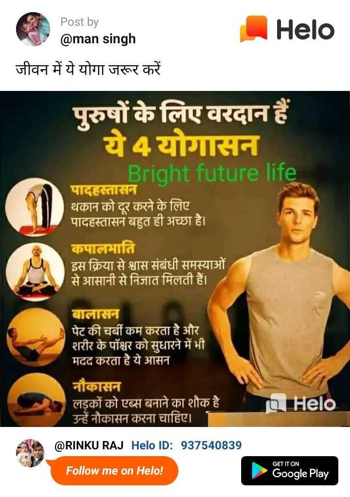 🧘योग आसन - Post by @ man singh जीवन में ये योगा जरूर करें पुरुषों के लिए वरदान हैं ये4 योगासन Bright future life पादहस्तासन थकान को दूर करने के लिए पादहस्तासन बहुत ही अच्छा है । कपालभाति इस क्रिया से श्वास संबंधी समस्याओं से आसानी से निजात मिलती हैं । बालासन पेट की चर्बी कम करता है और शरीर के पॉश्चर को सुधारने में भी मदद करता है ये आसन नौकासन लड़कों को एब्स बनाने का शौक है । उन्हें नौकासन करना चाहिए । @ RINKU RAJ ID : 937540839 Follow me on ! GET IT ON Google Play - ShareChat