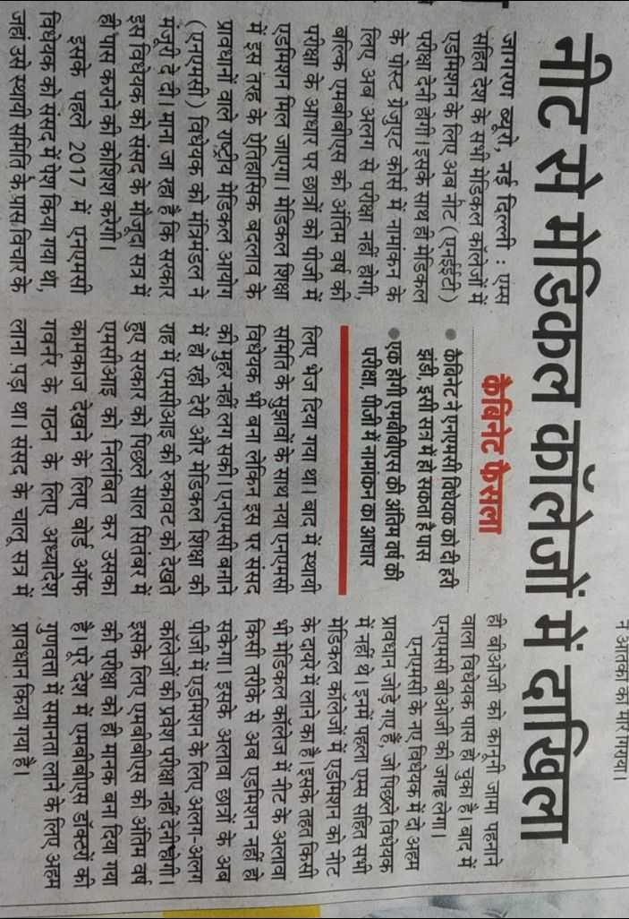 📰रविवार की ताज़ा ख़बरें - न आतका का मार गिराया । | नीट से मेडिकल कॉलेजों में दाखिला जागरण ब्यूरो , नई दिल्ली : एम्स कैबिनेट फैसला ही बीओजी को कानूनी जामा पहनाने सहित देश के सभी मेडिकल कॉलेजों में । वाला विधेयक पास हो चुका है । बाद में एडमिशन के लिए अब नीट ( एनईईटी ) . कैबिनेट ने एनएमसा विधयक का दा हरी एनएमसी बीओजी की जगह लेगा । परीक्षा देनी होगी । इसके साथ ही मेडिकल झंडी , इसी सत्र में हो सकता है पास एनएमसी के नए विधेयक में दो अहम के पोस्ट ग्रेजुएट कोर्स में नामांकन के एक होगी एमबीबीएस की अंतिम वर्ष की प्रावधान जोड़े गए हैं , जो पिछले विधेयक लिए अब अलग से परीक्षा नहीं होगी , परीक्षा , पीजी में नामांकन का आधार में नहीं थे । इनमें पहला एम्स सहित सभी बल्कि एमबीबीएस की अंतिम वर्ष की मेडिकल कॉलेजों में एडमिशन को नीट परीक्षा के आधार पर छात्रों को पीजी में लिए भेज दिया गया था । बाद में स्थायी के दायरे में लाने का है । इसके तहत किसी एडमिशन मिल जाएगा । मेडिकल शिक्षा समिति के सुझावों के साथ नया एनएमसी भी मेडिकल कॉलेज में नीट के अलावा में इस तरह के ऐतिहासिक बदलाव के विधेयक भी बना लेकिन इस पर संसद किसी तरीके से अब एडमिशन नहीं हो प्रावधानों वाले राष्ट्रीय मेडिकल आयोग की मुहर नहीं लग सकी । एनएमसी बनाने सकेगा । इसके अलावा छात्रों के अब ( एनएमसी ) विधेयक को मंत्रिमंडल ने में हो रही देरी और मेडिकल शिक्षा की पीजी में एडमिशन के लिए अलग - अलग मंजूरी दे दी । माना जा रहा है कि सरकार राह में एमसीआइ की रुकावट को देखते कॉलेजों की प्रवेश परीक्षा नहीं देनी होगी । | इस विधेयक को संसद के मौजूदा सत्र में हुए सरकार को पिछले साल सितंबर में इसके लिए एमबीबीएस की अंतिम वर्ष | ही पास कराने की कोशिश करेगी । एमसीआइ को निलंबित कर उसका की परीक्षा को ही मानक बना दिया गया इसके पहले 2017 में एनएमसी कामकाज देखने के लिए बोर्ड ऑफ है । पूरे देश में एमबीबीएस डॉक्टरों की | विधेयक को संसद में पेश किया गया था , गवर्नर के गठन के लिए अध्यादेश गुणवत्ता में समानता लाने के लिए अहम जहां उसे स्थायी समिति के पास विचार के लाना पड़ा था । संसद के चालू सत्र में प्रावधान किया गया है । - ShareChat