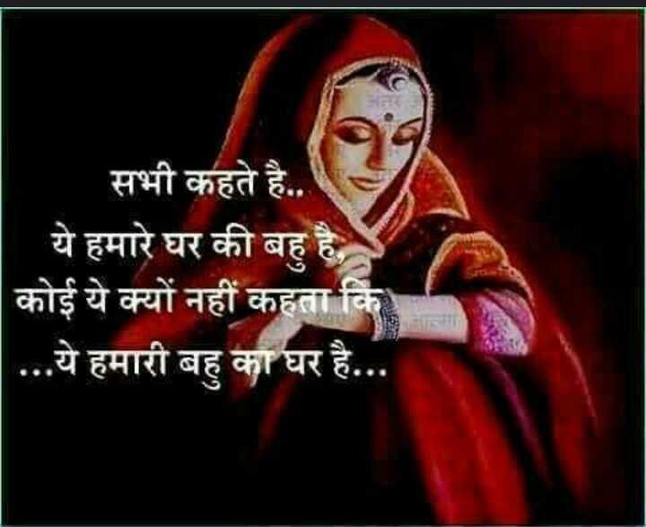 राजस्थानी स्टेटस - सभी कहते है . . ये हमारे घर की बहु है , कोई ये क्यों नहीं कहता कि ' . . . ये हमारी बहु का घर है . . . - ShareChat