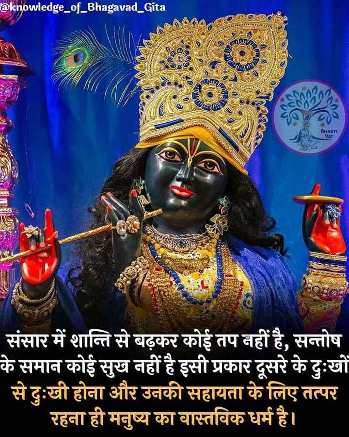 🌹राधा कृष्ण - @ knowledge _ of _ Bhagavad Gita BHAKTI VAT Mal 900 ICAL संसार में शान्ति से बढ़कर कोई तप नहीं है , सन्तोष के समान कोई सुख नहीं है इसी प्रकार दूसरे के दुःखों से दुःखी होना और उनकी सहायता के लिए तत्पर रहना ही मनुष्य का वास्तविक धर्म है । - ShareChat