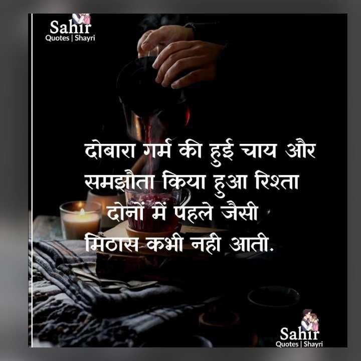 🤝रिश्ते - Sahir Quotes Shayri दोबारा गर्म की हुई चाय और समझौता किया हुआ रिश्ता - दोनों में पहले जैसी मिठास कभी नही आती . Sahir Quotes Shayri - ShareChat