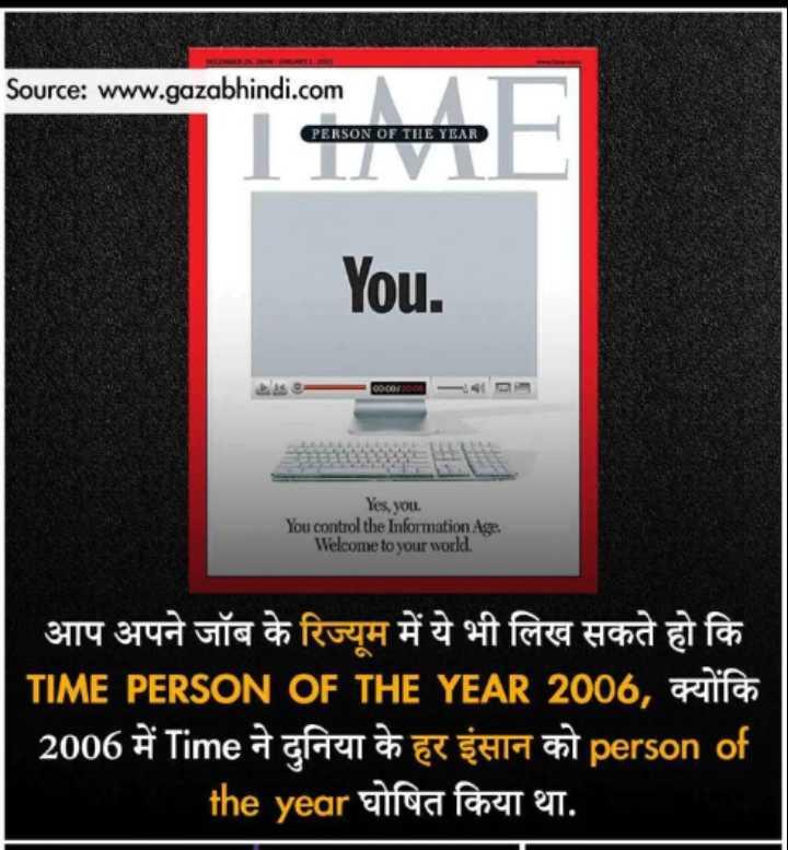 😏 रोचक तथ्य - Source : www . gazabhindi . com PERSON OF THE YEAR You . - 0000 / 7000 - - Yes , you . You control the Information Age . Welcome to your world . आप अपने जॉब के रिज्यूम में ये भी लिख सकते हो कि TIME PERSON OF THE YEAR 2006 , क्योंकि 2006 में Time ने दुनिया के हर इंसान को person of the year घोषित किया था . - ShareChat
