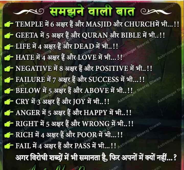 😏 रोचक तथ्य - ploger 209 logt Perologer Neeraj D Astrologer Nae ७ समझने वाली बात Pc - TEMPLE में 6 अक्षर हैं और MASJID और CHURCHमें भी . . . ! ! GEETA में 5 अक्षर हैं और OURAN और BIBLE में भी . . ! ! LIFE में 4 अक्षर हैं और DEAD में भी . . ! ! | . HATE में 4 अक्षर हैं और LOVE में भी . . . ! ! - NEGATIVE में 8 अक्षर हैं और POSITIVE में भी . . ! ! | - - FAILURE में 7 अक्षर हैं और SUCCESS में भी . . . ! ! BELOW में 5 अक्षर हैं और ABOVE में भी . . ! ! CRY में 3 अक्षर हैं और JOY में भी . . ! ! LANGER में 5 अक्षर हैं और HAPPY में भी . . ! ! - RIGHT में 5 अक्षर हैं और WRONG में भी . . ! ! - RICH में 4 अक्षर हैं और POOR में भी . . . ! ! - FAIL में 4 अक्षर हैं और PASS में भी . . . ! ! अगर विरोधी शब्दों में भी समानता है , फिर अपनों में क्यों नहीं . . . ? plo Astrologer Neeraj Diwan Astrologer Nee 105 ologer Astrologer Neeraj Diwan Astrologer Nee - ShareChat
