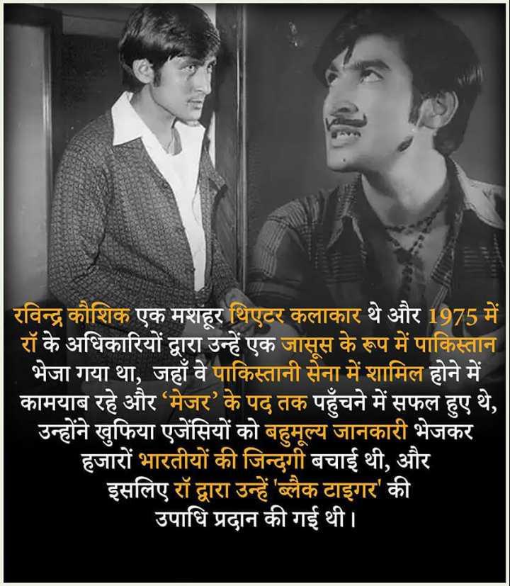 😏 रोचक तथ्य - रविन्द्र कौशिक एक मशहूर थिएटर कलाकार थे और 1975 में रॉ के अधिकारियों द्वारा उन्हें एक जासूस के रूप में पाकिस्तान भेजा गया था , जहाँ वे पाकिस्तानी सेना में शामिल होने में कामयाब रहे और ' मेजर ' के पद तक पहुँचने में सफल हुए थे , उन्होंने खुफिया एजेंसियों को बहुमूल्य जानकारी भेजकर हजारों भारतीयों की जिन्दगी बचाई थी , और इसलिए रॉ द्वारा उन्हें ' ब्लैक टाइगर ' की उपाधि प्रदान की गई थी । - ShareChat