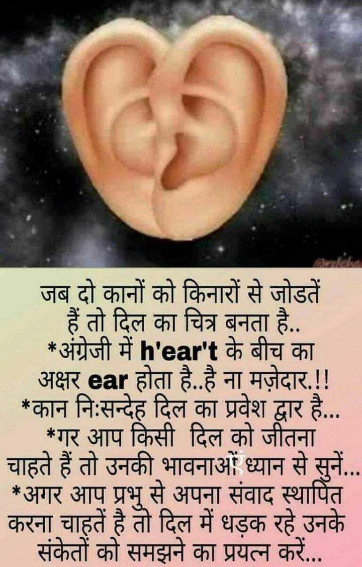 👉 लोगों के लिए सीख👈 - जब दो कानों को किनारों से जोडतें हैं तो दिल का चित्र बनता है . . . * अंग्रेजी में heart के बीच का अक्षर ear होता है . . है ना मज़ेदार . ! ! _ _ _ * कान निःसन्देह दिल का प्रवेश द्वार है . . . * गर आप किसी दिल को जीतना चाहते हैं तो उनकी भावनाओं ध्यान से सुनें . . . * अगर आप प्रभु से अपना संवाद स्थापित करना चाहते है तो दिल में धड़क रहे उनके संकेतों को समझने का प्रयत्न करें . . . - ShareChat
