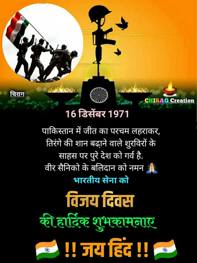🥇विजय दिवस - चिराग CHIRAG Creation 16 डिसेंबर 1971 पाकिस्तान में जीत का परचम लहराकर , तिरंगे की शान बढ़ाने वाले शुरविरों के साहस पर पुरे देश को गर्व है . वीर सैनिको के बलिदान को नमन । भारतीय सेना को विजय दिवस की हार्दिक शुभकामनाए ! ! जय हिंद ! ! - ShareChat