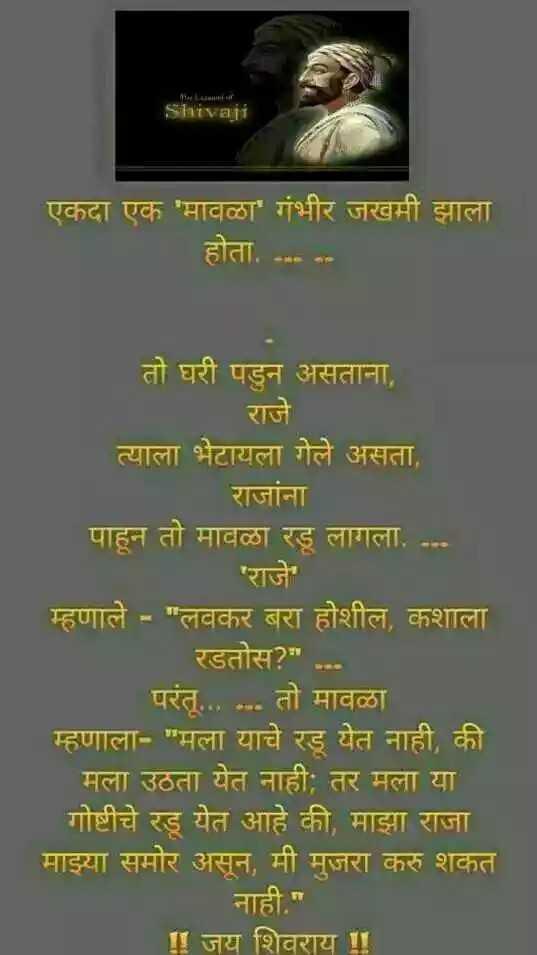 🚩शिवराय - MLauntial Shivaji एकदा एक ' मावळा ' गंभीर जखमी झाला होता . . . . . . तो घरी पडुन असताना , राजे त्याला भेटायला गेले असता , राजांना पाहून तो मावळा रडू लागला , . . . ' राजे म्हणाले - लवकर बरा होशील , कशाला रडतोस ? . . . परंतू . . . . . . तो मावळा म्हणाला - मला याचे रडू येत नाही , की मला उठता येत नाही ; तर मला या गोष्टीचे रडू येत आहे की , माझा राजा माझ्या समोर असून , मी मुजरा करु शकत नाही . ॥ जय शिवराय ! - ShareChat