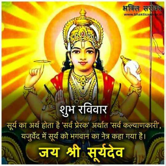 🌷शुभ रविवार - भक्ति सरोवर www . bhaktisatovar . in शुभ रविवार सूर्य का अर्थ होता है ' सर्व प्रेरक ' अर्थात ' सर्व कल्याणकारी ' , यजुर्वेद में सूर्य को भगवान का नेत्र कहा गया है । जय श्री सूर्यदेव - ShareChat