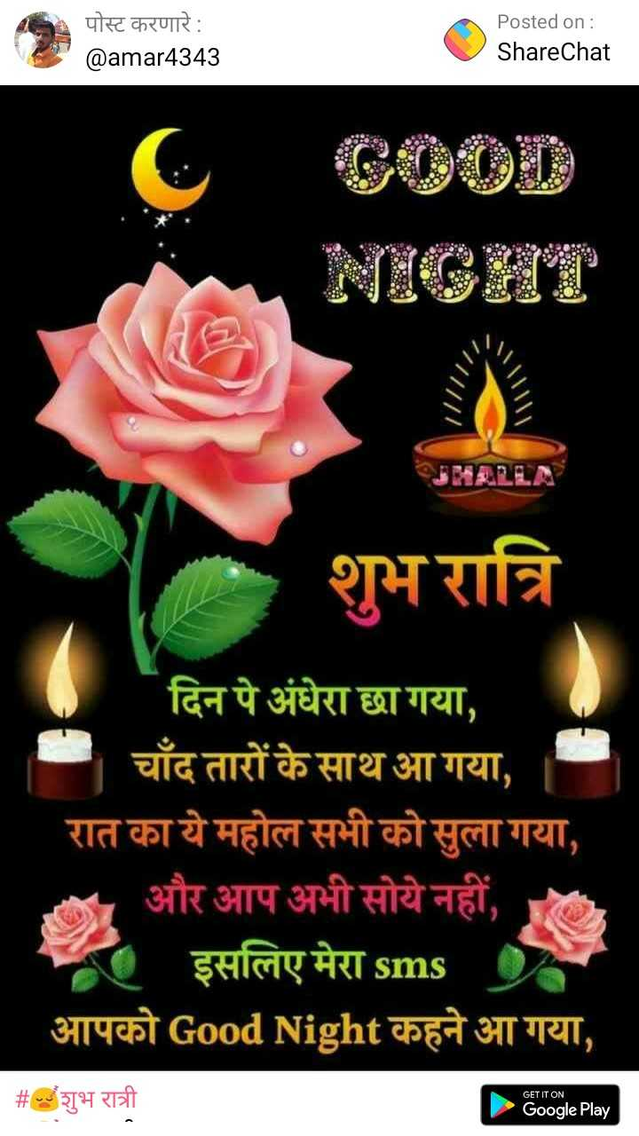😴शुभ रात्री - पोस्ट करणारे : Posted on : ShareChat @ amar4343 / / / / / JHALLA शुभ रात्रि दिन पे अंधेरा छा गया , चाँद तारों के साथ आ गया , रात का ये महोल सभी को सुला गया , - और आप अभी सोये नहीं , . इसलिए मेरा sms आपको Good Night कहने आ गया , GET IT ON # शुभ रात्री Google Play - ShareChat