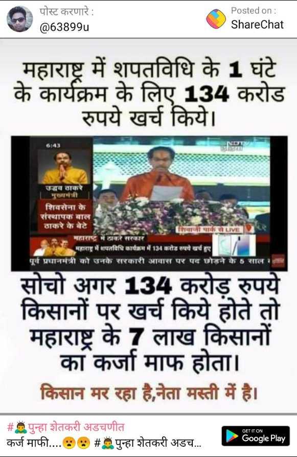 😴शुभ रात्री - पोस्ट करणारे : @ 63899u Posted on : ShareChat महाराष्ट्र में शपतविधि के 1 घंटे के कार्यक्रम के लिए 134 करोड रुपये खर्च किये । उद्धव ठाकरे मुख्यमंत्री शिवसेना के संस्थापक बाल ठाकरे के बेटे शिवाजी पार्करLIVE महाराष्ट्र में ठाकरे सरकार महाराष्ट्र में शपतविधि कार्यक्रम में 134 करोड़ रुपये खर्च हुए पूर्व प्रधानमंत्री को उनके सरकारी आवास पर पद छोड़ने के 5 साल सोचो अगर 134 करोड़ रुपये किसानों पर खर्च किये होते तो महाराष्ट्र के 7 लाख किसानों का कर्जा माफ होता । किसान मर रहा है , नेता मस्ती में है । # पुन्हा शेतकरी अडचणीत कर्ज माफी . . . . 88 # पुन्हा शेतकरी अडच . . . . GET IT ON Google Play - ShareChat