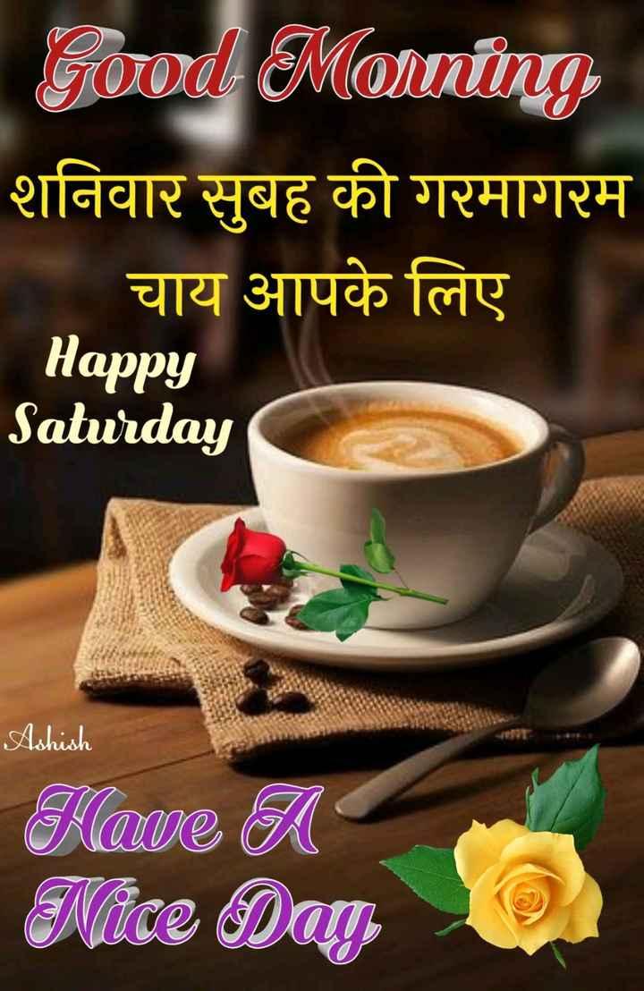 🌷शुभ शनिवार - Good Morning शनिवार सुबह की गरमागरम चाय आपके लिए Happy Saturday Ashish Have A Evice Days - ShareChat