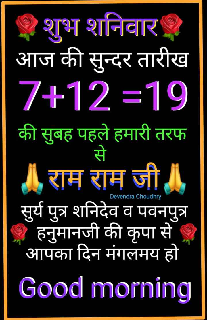 🌷शुभ शनिवार - शुभ शनिवार | आज की सुन्दर तारीख 7 + 12 = 19 की सुबह पहले हमारी तरफ से राम राम जी सुर्य पुत्र शनिदेव व पवनपुत्र - हनुमानजी की कृपा से । आपका दिन मंगलमय हो Good morning Devendra Choudhry - ShareChat