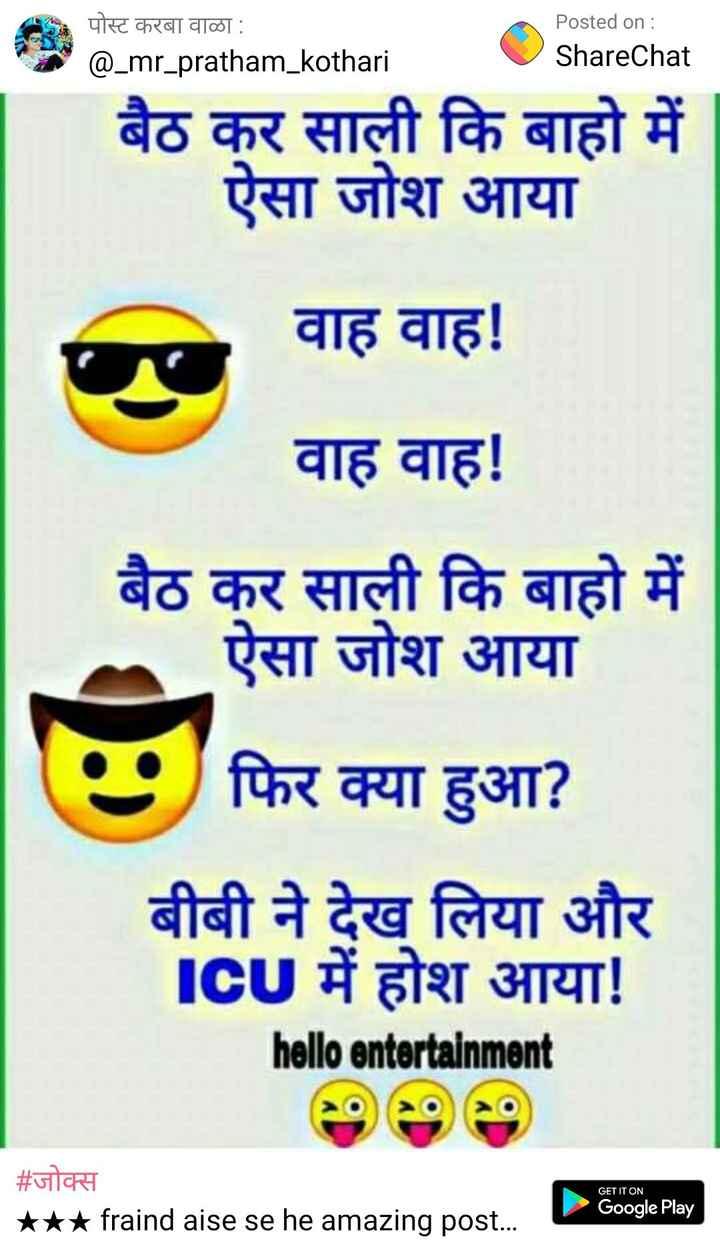 🌷शुभ शनिवार 🌷 - पोस्ट करबा वाळा : @ _ mr _ pratham _ kothari Posted on : ShareChat बैठ कर कि बाहो में ऐसा जोश आया । वाह वाह ! वाह वाह ! बैठ कर कि बाहो में ऐसा जोश आया फिर क्या हुआ ? बीबी ने देख लिया और ICU में होश आया ! hello entertainment GET IT ON | # जोक्स * * * fraind aise se he amazing post . . . Google Play - ShareChat