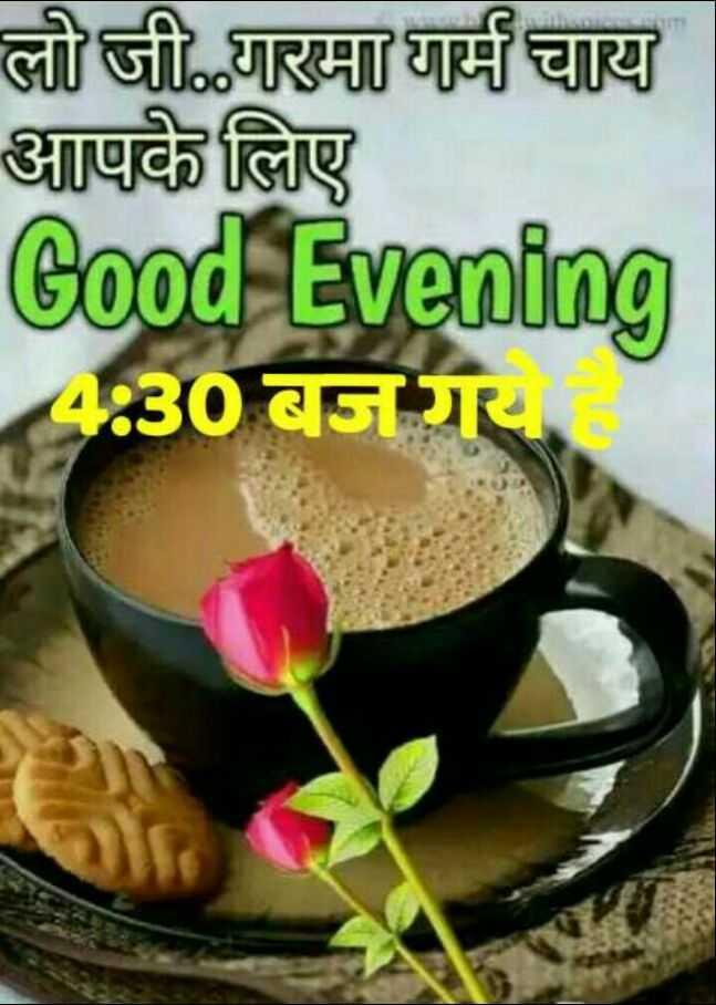 🌜 शुभ संध्या🙏 - लो जी . . गरमा गर्म चाय आपके लिए Good Evening 4 : 30 बज गया - ShareChat
