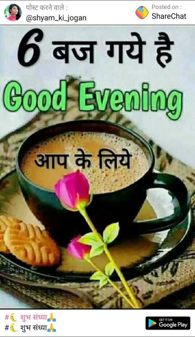 🌜 शुभ संध्या🙏 - पोस्ट करने वाले पोस्ट करने वाले : @ shyam _ ki _ jogan Posted on : ShareChat ed . 6 बज गये है Good Evening आप के लिये GET IT ON _ _ # शुभ संध्या # : शुभ संध्या । Google Play - ShareChat