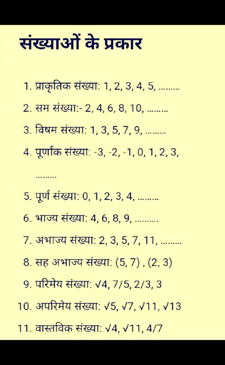 🧮 शेयरचैट गणित एक्सपर्ट - संख्याओं के प्रकार 1 . प्राकृतिक संख्या : 1 , 2 , 3 , 4 , 5 , . . . . . . . . 2 . सम संख्या : - 2 , 4 , 6 , 8 , 10 , . . . . . . . . 3 . विषम संख्या : 1 , 3 , 5 , 7 , 9 , . . . . . . . . 4 . पूर्णांक संख्या : - 3 , - 2 , - 1 , 0 , 1 , 2 , 3 , 5 . पूर्ण संख्या : 0 , 1 , 2 , 3 , 4 , . . . . . . . . . 6 . भाज्य संख्या : 4 , 6 , 8 , 9 , 7 . अभाज्य संख्या : 2 , 3 , 5 , 7 , 11 , . . . . . . . . . 8 . सह अभाज्य संख्या : ( 5 , 7 ) , ( 2 , 3 ) 9 . परिमेय संख्या : 14 , 7 / 5 , 2 / 3 , 3 10 . अपरिमेय संख्या : 15 , 17 , 111 , 113 11 . वास्तविक संख्या : 14 , / 11 , 4 / 7 - ShareChat