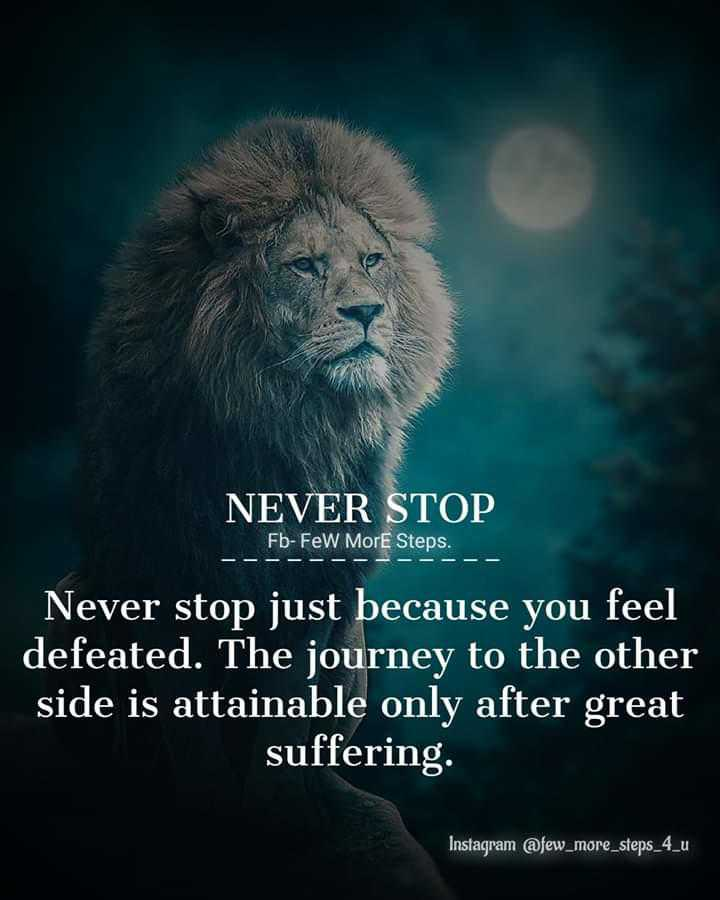 🖋 शेयरचैट Quotes - NEVER STOP Fb - Few More Steps . Never stop just because you feel defeated . The journey to the other side is attainable only after great suffering . Instagram @ few _ more _ steps _ 4 _ u - ShareChat