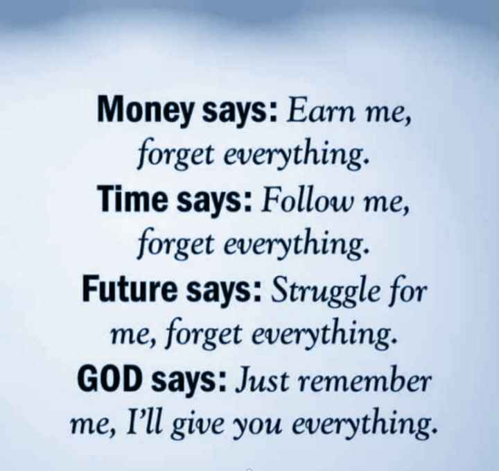 🖋 शेयरचैट Quotes - Money says : Earn me , forget everything . Time says : Follow me , forget everything . Future says : Struggle for me , forget everything . GOD says : Just remember me , I ' ll give you everything . - ShareChat