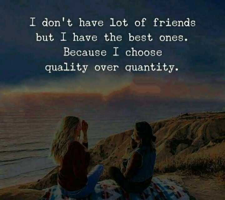 🖋 शेयरचैट Quotes - I don ' t have lot of friends but I have the best ones . Because I choose quality over quantity . - ShareChat