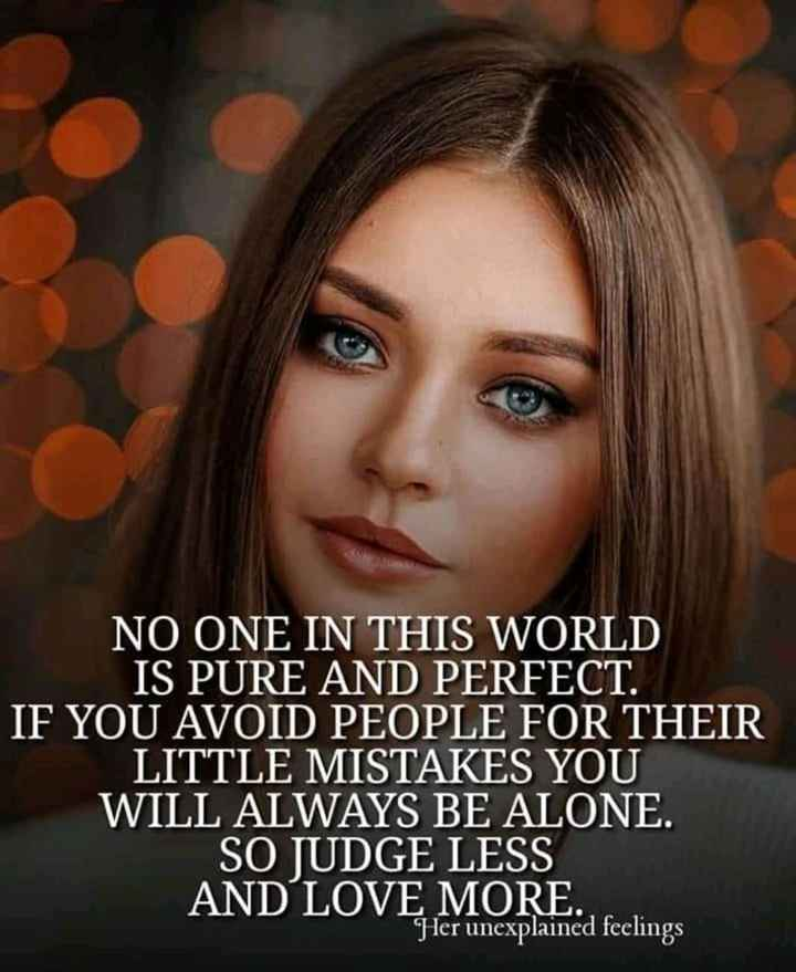 🖋 शेयरचैट Quotes - NO ONE IN THIS WORLD IS PURE AND PERFECT . IF YOU AVOID PEOPLE FOR THEIR LITTLE MISTAKES YOU WILL ALWAYS BE ALONE . SO JUDGE LESS AND LOVE MORE . Her unexplained feelings - ShareChat