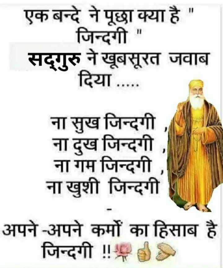 🙏 सतनाम वाहेगुरु - एक बन्दे ने पूछा क्या है जिन्दगी सद्गुरु ने खूबसूरत जवाब दिया . . . . . ना सुख जिन्दगी , ना दुख जिन्दगी , ना गम जिन्दगी , ना खुशी जिन्दगी अपने - अपने कर्मों का हिसाब है जिन्दगी ! ! POS - ShareChat