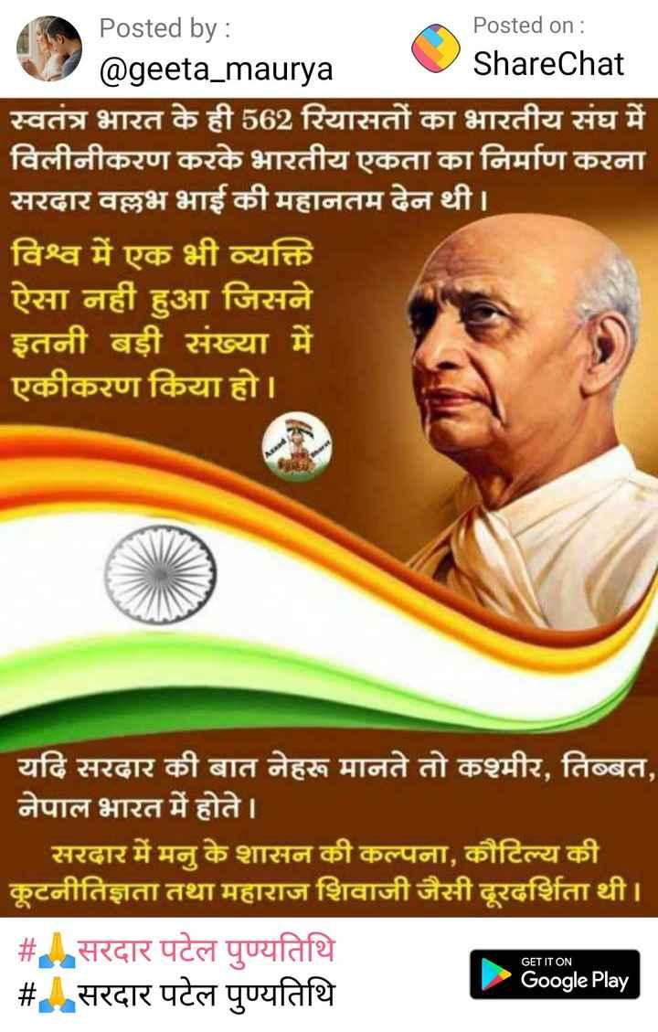 🙏सरदार पटेल पुण्यतिथि - Posted by : Posted on : @ geeta _ maurya ShareChat स्वतंत्र भारत के ही 562 रियासतों का भारतीय संघ में विलीनीकरण करके भारतीय एकता का निर्माण करना सरदार वल्लभ भाई की महानतम देन थी । विश्व में एक भी व्यक्ति ऐसा नहीं हुआ जिसने इतनी बड़ी संख्या में एकीकरण किया हो । यदि सरदार की बात नेहरू मानते तो कश्मीर , तिब्बत , नेपाल भारत में होते । सरदार में मनु के शासन की कल्पना , कौटिल्य की कूटनीतिज्ञता तथा महाराज शिवाजी जैसी दूरदर्शिता थी । # . सरदार पटेल पुण्यतिथि Google Play # सरदार पटेल पुण्यतिथि GET IT ON - ShareChat